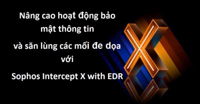 Nâng cao hoạt động bảo mật thông tin và săn lùng các mối đe dọa với Sophos Intercept X with EDR